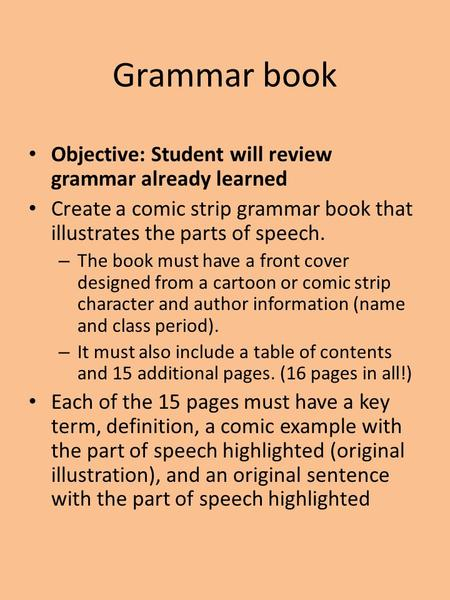 Grammar book Objective: Student will review grammar already learned Create a comic strip grammar book that illustrates the parts of speech. – The book.