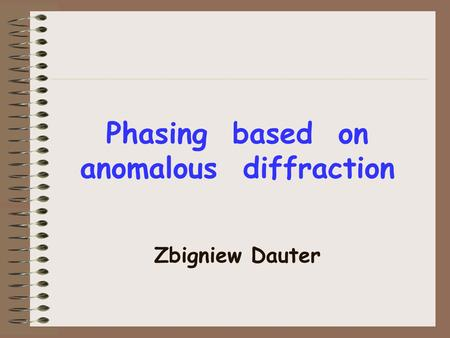 Phasing based on anomalous diffraction Zbigniew Dauter.