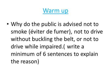 Warm up Why do the public is advised not to smoke (éviter de fumer), not to drive without buckling the belt, or not to drive while impaired.( write a minimum.