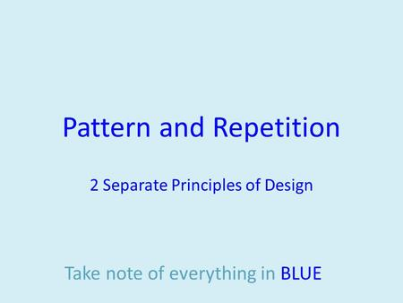 Pattern and Repetition 2 Separate Principles of Design Take note of everything in BLUE.