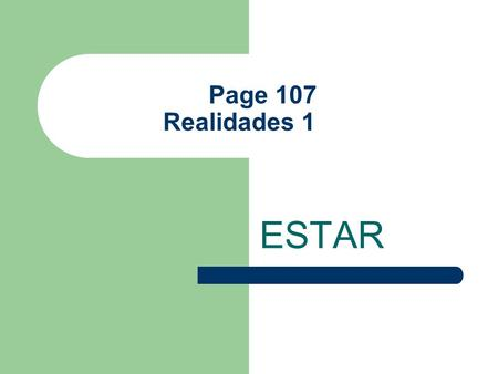 "Page 107 Realidades 1 ESTAR The Verb Estar Estar means ""to be"" It is an IRREGULAR verb It does NOT follow the pattern of REGULAR -AR VERBS In writing,"