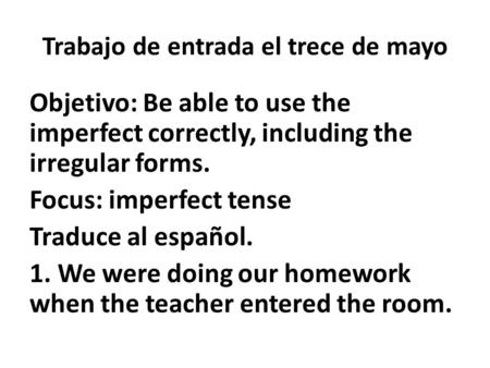 Trabajo de entrada el trece de mayo Objetivo: Be able to use the imperfect correctly, including the irregular forms. Focus: imperfect tense Traduce al.