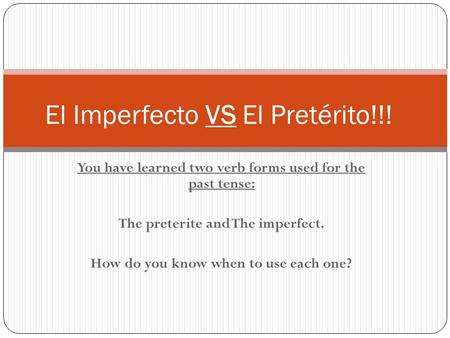 You have learned two verb forms used for the past tense: The preterite and The imperfect. How do you know when to use each one? El Imperfecto VS El Pretérito!!!