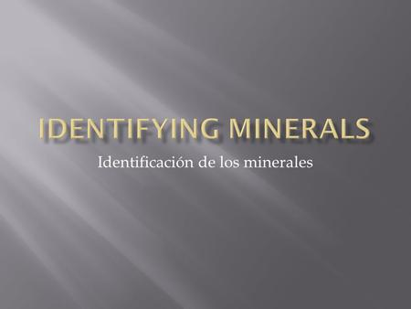 Identificación de los minerales.  To identify a mineral, you need to observe the characteristic features that identify it.  Para identificar un mineral,