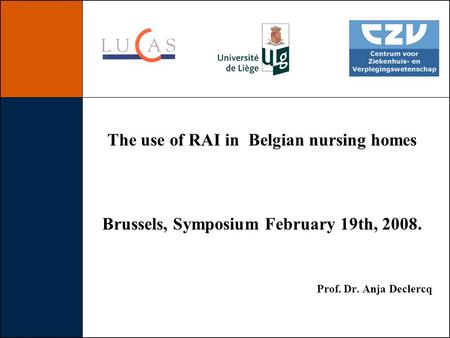 The use of RAI in Belgian nursing homes Brussels, Symposium February 19th, 2008. Prof. Dr. Anja Declercq.