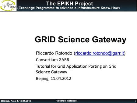1 The EPIKH Project (Exchange Programme to advance e-Infrastructure Know-How) GRID Science Gateway Riccardo Rotondo