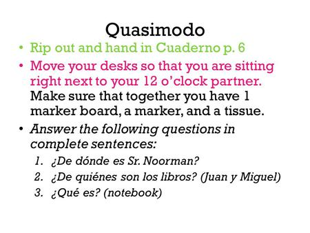 Quasimodo Rip out and hand in Cuaderno p. 6 Move your desks so that you are sitting right next to your 12 o'clock partner. Make sure that together you.