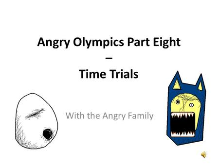 Angry Olympics Part Eight – Time Trials Did you see me win the 100 metres last week? Tu m'as vue gagner le 100 mètres la semaine dernière ?