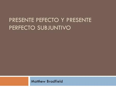 PRESENTE PEFECTO Y PRESENTE PERFECTO SUBJUNTIVO Matthew Bradfield.