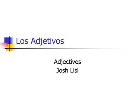 Los Adjetivos Adjectives Josh Lisi. Adjective Placement In English placed before the noun ex: the red house the big book the long marker In Spanish placed.