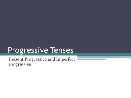 Progressive Tenses Present Progressive and Imperfect Progressive.