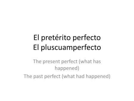 El pretérito perfecto El pluscuamperfecto The present perfect (what has happened) The past perfect (what had happened)