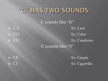"C sounds like ""K""  CA Ex: Casa  CO Ex: Color  CU Ex: Cuaderno C sounds like ""S""  CE Ex: Cenefa  CI Ex: Cigarrillo."