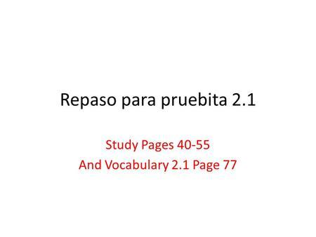 Repaso para pruebita 2.1 Study Pages 40-55 And Vocabulary 2.1 Page 77.