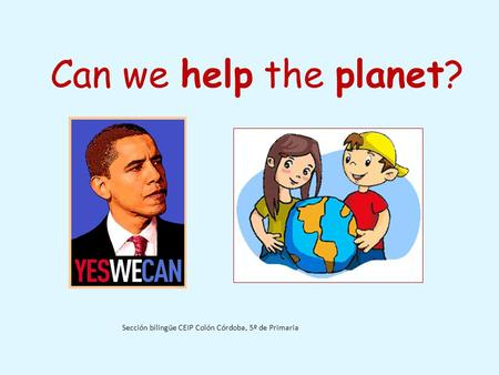 Can we help the planet? Sección bilingüe CEIP Colón Córdoba, 5º de Primaria.
