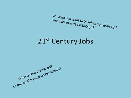 21 st Century Jobs What is your dream job? Lo que es el trabajo de tus suenos? What do you want to be when you grow up? Que quieres para un trabajo?