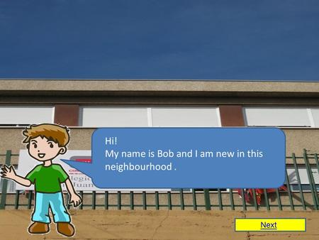 Hi! My name is Bob and I am new in this neighbourhood. Next.