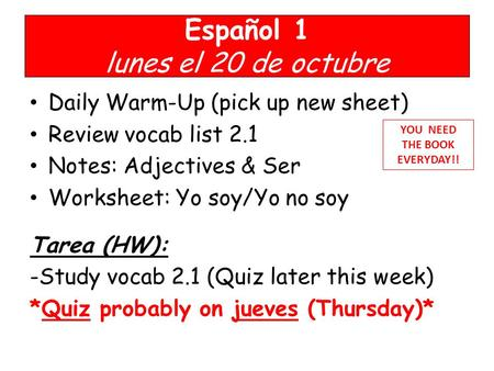 Español 1 lunes el 20 de octubre Daily Warm-Up (pick up new sheet) Review vocab list 2.1 Notes: Adjectives & Ser Worksheet: Yo soy/Yo no soy Tarea (HW):