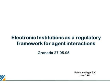 Electronic Institutions as a regulatory framework for agent interactions Granada 27.05.05 Pablo Noriega B.V. IIIA-CSIC.
