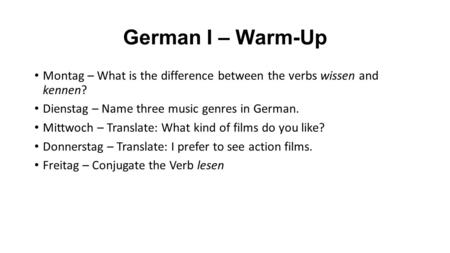 German I – Warm-Up Montag – What is the difference between the verbs wissen and kennen? Dienstag – Name three music genres in German. Mittwoch – Translate: