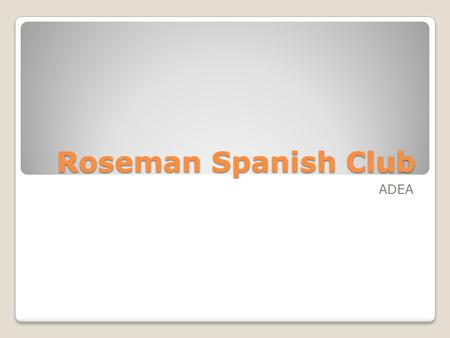 Roseman Spanish Club ADEA. Welcome! What are we learning today?? ◦The Alphabet… in Spanish, El Abecedario ◦Pronunciation! ◦ Numbers, days, and times if.