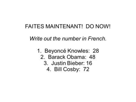 FAITES MAINTENANT! DO NOW! Write out the number in French. 1. Beyoncé Knowles: 28 2. Barack Obama: 48 3. Justin Bieber: 16 4. Bill Cosby: 72.