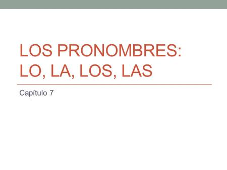 LOS PRONOMBRES: LO, LA, LOS, LAS Capítulo 7. Recuerdan: There are two types of object pronouns (pronouns in English found after the verb). The object.