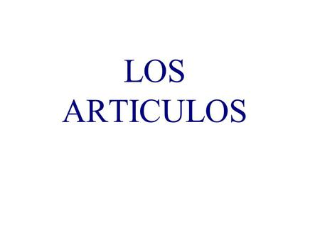 LOS ARTICULOS Articles agree in gender and number with the noun that they accompany. So - articles, like nouns are either masculine or feminine, and.