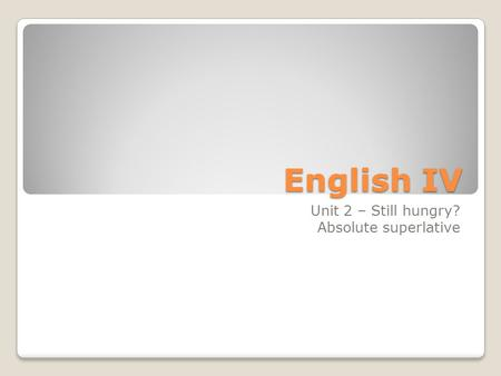 English IV Unit 2 – Still hungry? Absolute superlative.