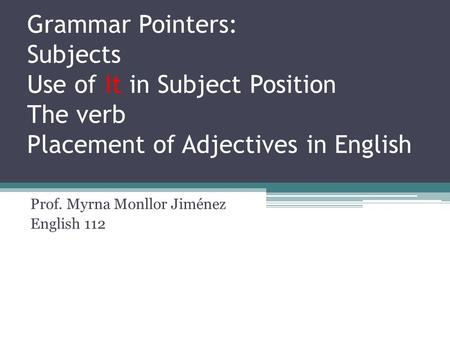 Grammar Pointers: Subjects Use of It in Subject Position The verb Placement of Adjectives in English Prof. Myrna Monllor Jiménez English 112.