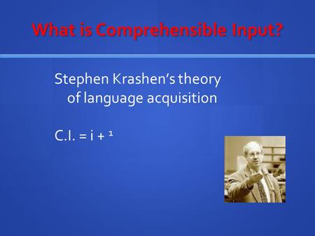What is Comprehensible Input? Stephen Krashen's theory of language acquisition C.I. = i + 1.