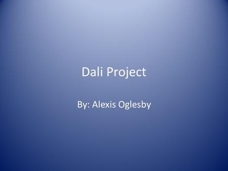 Dali Project By: Alexis Oglesby. Info of Dali/ Section 1 Salvador Dali was a Spanish surrealist painter born in Figueres, Spain. Dali's paintings are.