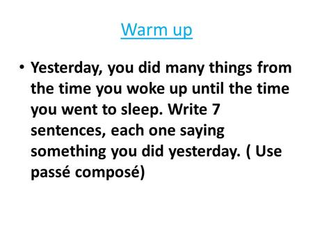 Warm up Yesterday, you did many things from the time you woke up until the time you went to sleep. Write 7 sentences, each one saying something you did.