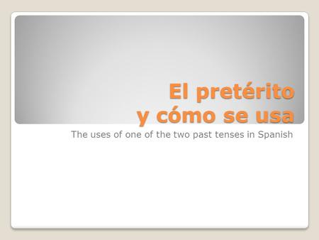 El pretérito y cómo se usa The uses of one of the two past tenses in Spanish.