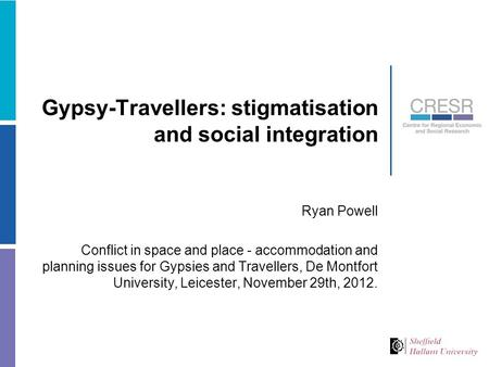 Gypsy-Travellers: stigmatisation and social integration Ryan Powell Conflict in space and place - accommodation and planning issues for Gypsies and Travellers,