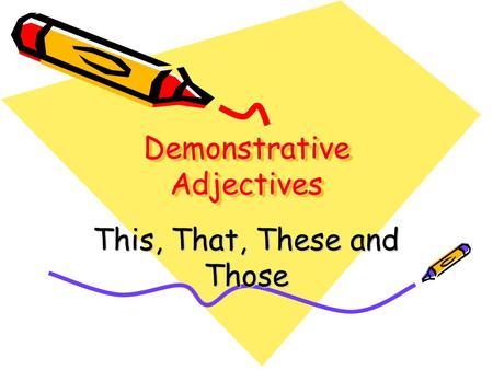 Demonstrative Adjectives This, That, These and Those.