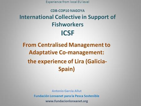 Experience from local EU level CDB-COP10 NAGOYA International Collective in Support of Fishworkers ICSF From Centralised Management to Adaptative Co-management: