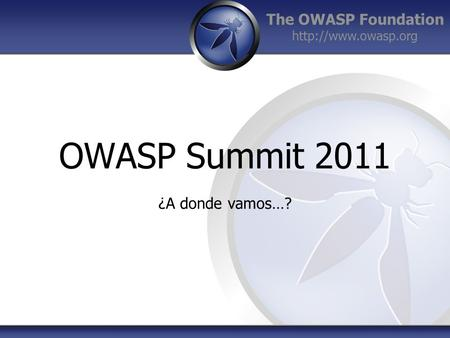 The OWASP Foundation  OWASP Summit 2011 ¿A donde vamos…?