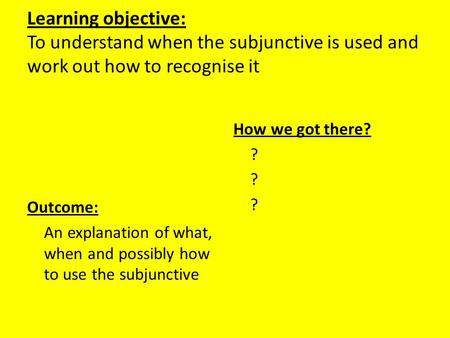 Learning objective: To understand when the subjunctive is used and work out how to recognise it Outcome: An explanation of what, when and possibly how.