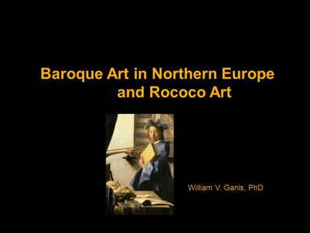 Baroque Art in Northern Europe and Rococo Art William V. Ganis, PhD.