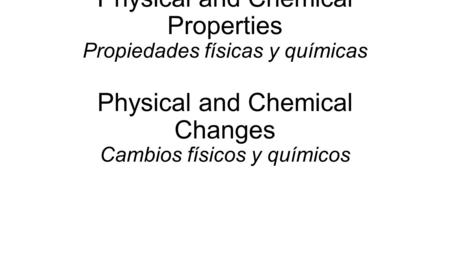 Physical and Chemical Properties Propiedades físicas y químicas Physical and Chemical Changes Cambios físicos y químicos.
