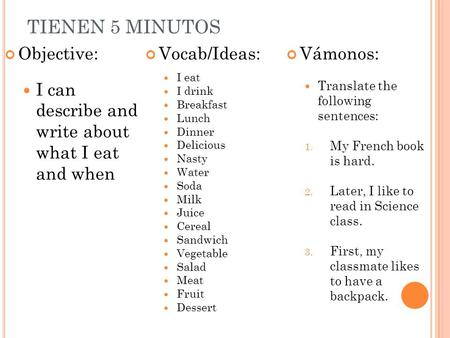 TIENEN 5 MINUTOS Objective: I can describe and write about what I eat and when Vocab/Ideas: I eat I drink Breakfast Lunch Dinner Delicious Nasty Water.