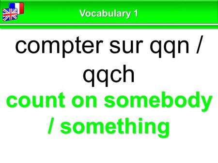 Count on somebody / something compter sur qqn / qqch Vocabulary 1.