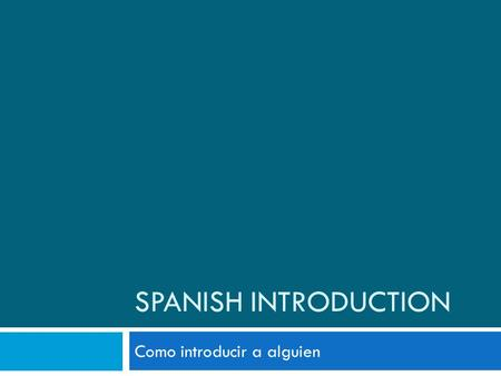 SPANISH INTRODUCTION Como introducir a alguien. Language Ladder 2 Los Saludos Diferentes- Write these down in your notes and practice them en voz baja.