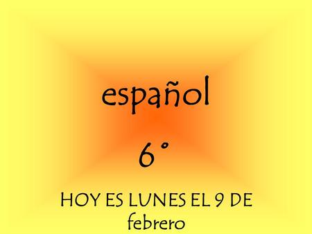Español 6˚ HOY ES LUNES EL 9 DE febrero. Para Empezar Watch the video Write the dialogue Discuss what you understand with the person in front of you.