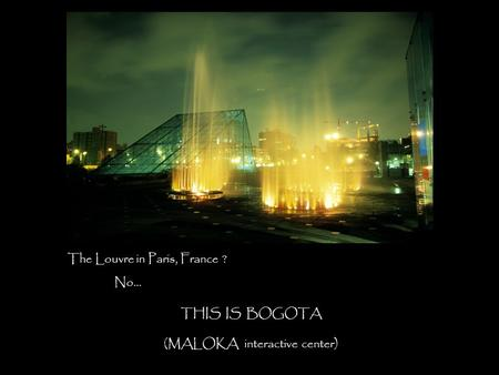 The Louvre in Paris, France ? No… THIS IS BOGOTA (MALOKA interactive center)