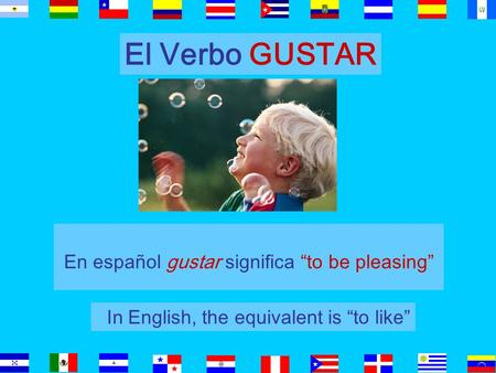 "El Verbo GUSTAR En español gustar significa ""to be pleasing"" In English, the equivalent is ""to like"""