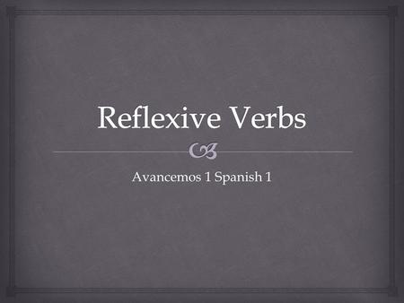 Avancemos 1 Spanish 1.   Reflexive verbs and reflexive pronouns show that the subject of a sentences both does and receives the action of the verb.