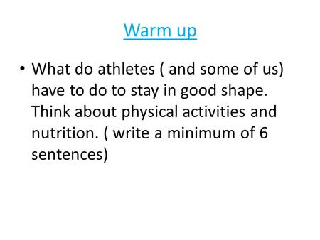 Warm up What do athletes ( and some of us) have to do to stay in good shape. Think about physical activities and nutrition. ( write a minimum of 6 sentences)