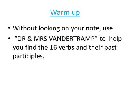 "Warm up Without looking on your note, use ""DR & MRS VANDERTRAMP"" to help you find the 16 verbs and their past participles."